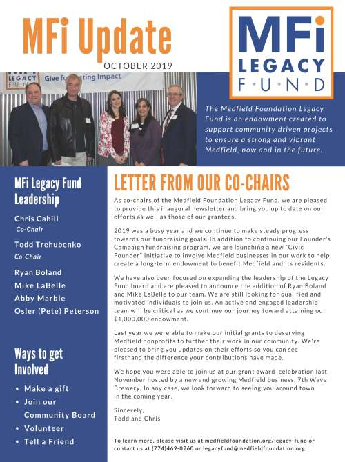"MFi Update OC TOB E R 2 0 1 9 MFi Legacy Fund Leadership Chris Cahill Co-Chair Todd Trehubenko Co-Chair LETTER FROM OUR CO-CHAIRS A s c o - c h a i r s o f t h e Me d f i e l d F o u n d a t i o n L e g a c y F u n d , w e a r e p l e a s e d t o p r o v i d e t h i s i n a u g u r a l n e w s l e t t e r a n d b r i n g y o u u p t o d a t e o n o u r e f f o r t s a s w e l l a s t h o s e o f o u r g r a n t e e s . 2 0 1 9 w a s a b u s y y e a r a n d w e c o n t i n u e t o ma k e s t e a d y p r o g r e s s t o w a r d s o u r f u n d r a i s i n g g o a l s . I n a d d i t i o n t o c o n t i n u i n g o u r F o u n d e r ' s C amp a i g n f u n d r a i s i n g p r o g r am, w e a r e l a u n c h i n g a n e w "" C i v i c F o u n d e r "" i n i t i a t i v e t o i n v o l v e Me d f i e l d b u s i n e s s e s i n o u r w o r k t o h e l p c r e a t e a l o n g - t e rm e n d o wme n t t o b e n e f i t Me d f i e l d a n d i t s r e s i d e n t s . We h a v e a l s o b e e n f o c u s e d o n e x p a n d i n g t h e l e a d e r s h i p o f t h e L e g a c y F u n d b o a r d a n d a r e p l e a s e d t o a n n o u n c e t h e a d d i t i o n o f R y a n B o l a n d a n d Mi k e L a B e l l e t o o u r t e am. We a r e s t i l l l o o k i n g f o r q u a l i f i e d a n d mo t i v a t e d i n d i v i d u a l s t o j o i n u s . A n a c t i v e a n d e n g a g e d l e a d e r s h i p t e am w i l l b e c r i t i c a l a s w e c o n t i n u e o u r j o u r n e y t o w a r d a t t a i n i n g o u r $ 1 , 0 0 0 , 0 0 0 e n d o wme n t . L a s t y e a r w e w e r e a b l e t o ma k e o u r i n i t i a l g r a n t s t o d e s e r v i n g Me d f i e l d n o n p r o f i t s t o f u r t h e r t h e i r w o r k i n o u r c ommu n i t y . We ' r e p l e a s e d t o b r i n g y o u u p d a t e s o n t h e i r e f f o r t s s o y o u c a n s e e f i r s t h a n d t h e d i f f e r e n c e y o u r c o n t r i b u t i o n s h a v e ma d e . We h o p e y o u w e r e a b l e t o j o i n u s a t o u r g r a n t a w a r d c e l e b r a t i o n l a s t N o v emb e r h o s t e d b y a n e w a n d g r o w i n g Me d f i e l d b u s i n e s s , 7 t h Wa v e B r e w e r y . I n a n y c a s e , w e l o o k f o r w a r d t o s e e i n g y o u a r o u n d t o w n i n t h e c omi n g y e a r . S i n c e r e l y , T o d d a n d C h r i s Ways to get Involved Ma k e a g i f t J o i n o u r C ommu n i t y B o a r d V o l u n t e e r T e l l a F r i e n d T h e Me d f i e l d F o u n d a t i o n L e g a c y F u n d i s a n e n d o w m e n t c r e a t e d t o s u p p o r t c o m m u n i t y d r i v e n p r o j e c t s t o e n s u r e a s t r o n g a n d v i b r a n t Me d f i e l d , n o w a n d i n t h e f u t u r e . T o l e a r n mo r e , p l e a s e v i s i t u s a t me d f i e l d f o u n d a t i o n . o r g / l e g a c y - f u n d o r c o n t a c t u s a t ( 7 7 4 ) 4 6 9 - 0 2 6 0 o r l e g a c y f u n d@me d f i e l d f o u n d a t i o n . o r g . 5 0 8 . 6 4 7 . 2 2 6 0 
