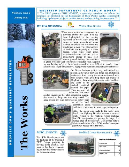 "M E D F I E L D D E P A R T M E N T O F P U B L I C W O R K S ** The DPW presents ""THE WORKS"", a quarterly newsletter to inform the residents of Medfield on the happenings of their Public Works Department including updates on projects, current events, and upcoming developments ** Water main breaks are a common occurrence during the year. You see them highlighted on the evening newscasts in mostly larger cities and towns as huge amounts of water buckles pavement and runs down the streets like a river. This also happens in Medfield but hopefully to a lesser degree. Older water main pipes sometimes develop cracks or leak at connections caused by age, frost heaves, ground shifting, other utilities in close proximity and sometimes contractor error. Depending on the time of year, these breaks could be very difficult to handle. Issues arise such as frigid temperatures, high ground water and mechanical breakdowns. Our Water Division staff is very well trained and proficient however there are times that mutual aid assistance from nearby towns are welcomed as in this instance with great help from our friends in Hopkinton, borrowing their vactor trailer to alleviate some of the soaked material around the pipe. They not only let us borrow their much needed equipment, they also got into the excavation trench to help any way they could. The large trench box was borrowed for safety from one of the local contractors along with their compressor to run a large drain pump. After the repair was made to the water main break, our Highway Division sent out a crew to make repairs to the roadway which included backfill, compaction and paving the large, disturbed area of the roadway. One special note is that each division of the DPW pitches in on projects when needed or called upon. Water Division 1 Misc. Events 1,2 Employee Spotlight 2 DPW Fun Facts 2 Inside this issue: The Works M E D F I E L D D P W ' S Q U A R T E R LY N E W S L E T T E R Volume 1, Issue 6 January 2020 WATER DIVISION: Water Main Breaks MISC. EVENTS: Medfield Green Development The 40B Development on the backside of the Medfield DPW Garage property is moving along quickly. The weather has been cooperating so far this winter season for the construction. VOLUME 1, ISSUE 6 During this year's Holiday Stroll celebration in early December, the temperatures were hovering around the freezing point. The Highway Division sent out our sanders to salt the areas around the center of town to ensure the safety of our visiting attendees of the event. There was also personnel that walked along the sidewalks and into the park spreading ice melt to eliminate any icy patches which occurred as the crowds grew. Meet Jean Ouelette, Heavy Equipment Operator of the Medfield DPW Transfer Station. Jean was born and raised in Medfield and has been employed by the town for the past 14 years. He has worked at the Transfer Station his entire career taking over the position from his brother Paul. Jean was a veteran of the U.S. Army and has been operating heavy equipment for as long as he can remember. He is a true professional as a facility operator and is highly respected amongst his peers and the residents of the community. His personal interests includes being a classic street rod enthusiast. He has restored and continues to maintain his own classic vehicle. We are extremely fortunate to have such a dedicated professional and skilled employee in Jean. Page 2 Employee Spotlight De-Icing around the Holiday Stroll A Tribute to a Fallen DPW Worker DPW SAFETY TIPS DID YOU KNOW?  When using mapping apps or navigation, set the home address in your smartphone, GPS, and other devices to an address near your home, but not to your actual home address.  Long periods of time without proper breaks can lead to a decrease in focus or alertness. This can possibly also cause a loss in productivity; make sure you are taking regular breaks within your work day. For more information or have questions, please contact our main office at (508) 906-3003 or visit our town website @ www.town.medfield.net MISC. EVENTS: Authorities identified a Lawrence Department of Public Works employee fatally shot while performing road work on Wednesday afternoon, January 15th. Officers responded to the shooting and found Marcos A. Ruiz- Rodriguez, 52, of Methuen, suffering from gunshot wounds which eventually took his life. A tribute was organized by the DPW community to recognize the fallen worker. Our Medfield DPW sent one of our vehicles to join the procession on Thursday January 23rd. There were hundreds of DPW vehicles and personnel on-site to pay their respects to the victim's family."