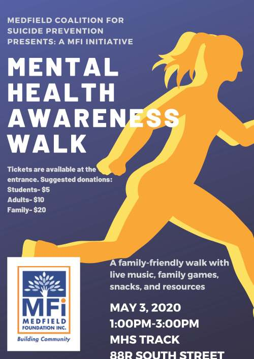 MEDFIELD COALITION FOR SUICIDE PREVENTION PRESENTS: A MFI INITIATIVE MENTAL HEALTH AWARENESS WALK A family-friendly walk with live music, family games, snacks, and resources MAY 3, 2020 1:00PM-3:00PM MHS TRACK 88R SOUTH STREET Tickets are available at the entrance. Suggested donations: Students- $5 Adults- $10 Family- $20