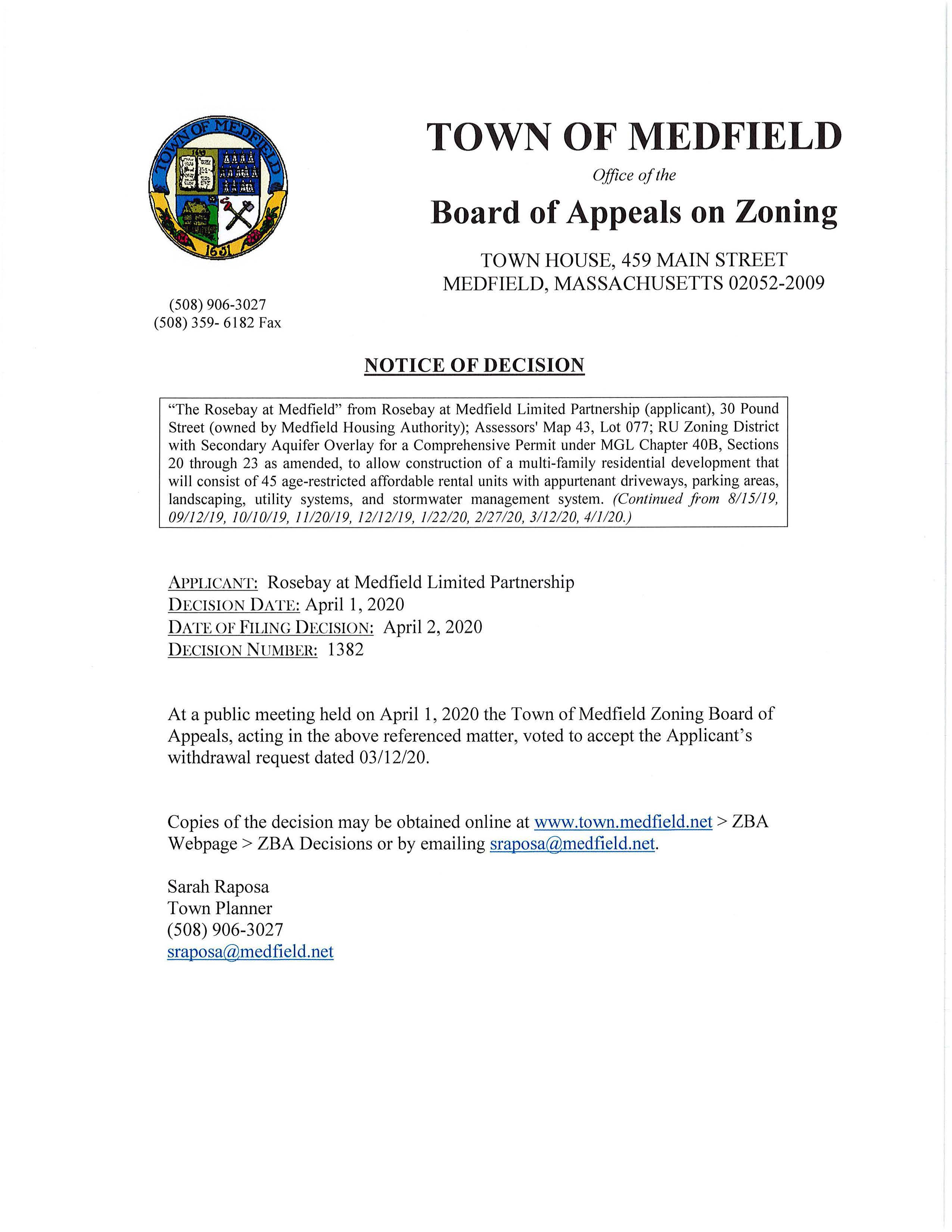 """(508) 906-3027 (508) 359- 6182 Fax TOWN OF MEDFIELD Office of the Board of Appeals on Zoning TOWN HOUSE, 459 MAIN STREET MEDFIELD, MASSACHUSETTS 02052-2009 NOTICE OF DECISION """"The Rosebay at Medfield"""" from Rosebay at Medfield Limited Partnership (applicant), 30 Pound Street (owned by Medfield Housing Authority); Assessors' Map 43, Lot 077; RU Zoning District with Secondary Aquifer Overlay for a Comprehensive Permit under MGL Chapter 40B, Sections 20 through 23 as amended, to allow construction of a multi-family residential development that will consist of 45 age-restricted affordable rental units with appurtenant driveways, parking areas, landscaping, utility systems, and stormwater management system. (Continued from 8115119, 09112119, 10110119, 11120119, 12112119, 1122120, 2127120, 3112120, 411120.) APPLICANT: Rosebay at Medfield Limited Partnership DECISION DATE: April 1, 2020 DATE OF FILING DECISION: April 2, 2020 DECISION NUMBER: 1382 At a public meeting held on April 1, 2020 the Town of Medfield Zoning Board of Appeals, acting in the above referenced matter, voted to accept the Applicant's withdrawal request dated 03/12/20. Copies of the decision may be obtained online at www.town.medfield.net > ZBA Webpage > ZBA Decisions or by emailing sraposa@medfield.net. Sarah Raposa Town Planner (508) 906-3027 sraposa@medfield.net .J ( ''i TOWN OF MEDFIELD Office of the BOARD OF APPEALS TOWN HOUSE, 459 MAIN STREET MEDFIELD, MASSACHUSETTS 02052-2009 L(M8) 906-3027 6b ~~~-.- r r-- c.:.~"""