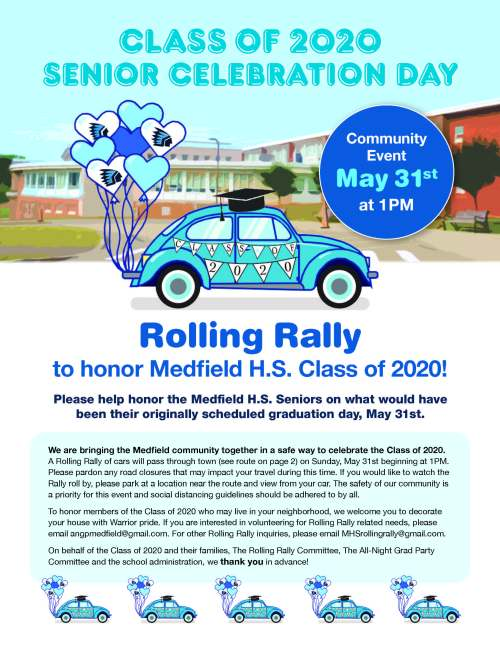 CLASS OF 2020 SENIOR CELEBRATION DAY Rolling Rally to honor Medfield H.S. Class of 2020! Please help honor the Medfield H.S. Seniors on what would have been their originally scheduled graduation day, May 31st. We are bringing the Medfield community together in a safe way to celebrate the Class of 2020. A Rolling Rally of cars will pass through town (see route on page 2) on Sunday, May 31st beginning at 1PM. Please pardon any road closures that may impact your travel during this time. If you would like to watch the Rally roll by, please park at a location near the route and view from your car. The safety of our community is a priority for this event and social distancing guidelines should be adhered to by all. To honor members of the Class of 2020 who may live in your neighborhood, we welcome you to decorate your house with Warrior pride. If you are interested in volunteering for Rolling Rally related needs, please email angpmedfield@gmail.com. For other Rolling Rally inquiries, please email MHSrollingrally@gmail.com. On behalf of the Class of 2020 and their families, The Rolling Rally Committee, The All-Night Grad Party Committee and the school administration, we thank you in advance! Community Event May 31st at 1PM CLASS OF 2020 SENIOR CELEBRATION DAY Rolling Rally Route • Right out of McCarthy Field • Proceed on Hospital Hill Road • Right on West Mill Street • Left on Adams Street • Left on Dale Street • Right on North Street • Left on Route 109 • Right on South Street • Left on Elm Street • Right into loop to the left of Wheelock • Left back onto Elm Street from loop • Right back onto South Street • Right onto Pound Street • Enter Blake Driveway • Right at Stop Sign toward HS Auditorium • Left at stop sign near tennis courts and gym entrance • Right into visitor parking lot at end of driveway • Proceed straight thru parking lot to end • Exit parking left to South Street Neighbors We Need YOU! Sunday, May 31st 1pm Please help us honor the Medfield High School Seni