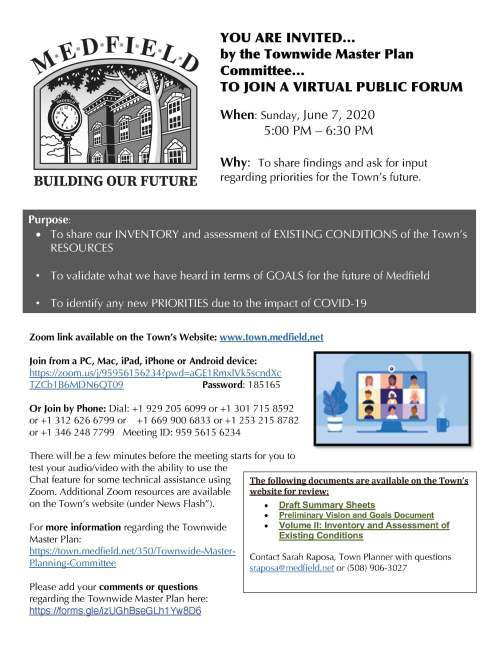"YOU ARE INVITED… by the Townwide Master Plan Committee… TO JOIN A VIRTUAL PUBLIC FORUM When: Sunday, June 7, 2020 5:00 PM – 6:30 PM Why: To share findings and ask for input regarding priorities for the Town's future. Zoom link available on the Town's Website: www.town.medfield,net Join from a PC, Mac, iPad, iPhone or Android device: https://zoom.us/j/95956156234?pwd=aGE1RmxlVk5scndXc TZCb1B6MDN6QT09 Password: 185165 Or Join by Phone: Dial: +1 929 205 6099 or +1 301 715 8592 or +1 312 626 6799 or +1 669 900 6833 or +1 253 215 8782 or +1 346 248 7799 Meeting ID: 959 5615 6234 There will be a few minutes before the meeting starts for you to test your audio/video with the ability to use the Chat feature for some technical assistance using Zoom. Additional Zoom resources are available on the Town's website (under News Flash""). For more information regarding the Townwide Master Plan: https://town.medfield.net/350/Townwide-Master- Planning-Committee Please add your comments or questions regarding the Townwide Master Plan here: https://forms.gle/izUGhBseGLh1Yw8D6 Purpose: • To share our INVENTORY and assessment of EXISTING CONDITIONS of the Town's RESOURCES • To validate what we have heard in terms of GOALS for the future of Medfield • To identify any new PRIORITIES due to the impact of COVID-19 • The following documents are available on the Town's website for review: • Draft Summary Sheets • Preliminary Vision and Goals Document • Volume II: Inventory and Assessment of Existing Conditions Contact Sarah Raposa, Town Planner with questions sraposa@medfield.net or (508) 906-3027 Townwide Master Plan: Medfield, MA LIST OF GOALS AND OBJECTIVES Order does not in any way imply or indicate priority GOAL 1.0 Protect Medfield's TOWN CHARACTER Objective 1.1. Celebrate the DOWNTOWN and work to increase its vitality. Objective 1.2. Preserve and enhance Medfield's HISTORIC RESOURCES Objective 1.3. Protect, enhance, and connecting existing NATURAL FEATURES and acquire additional OPEN SPACE Objective 1.4. Guide DEVELOPMENT and REDEVELOPMENT so that is in keeping with the Town's character. GOAL 2.0 Make GETTING AROUND TOWN safe and pleasant Objective 2.1. Improve traffic congestion and make traveling by AUTOMOBILE safer. Objective 2.2. Improve existing infrastructure and extend PEDESTRIAN and BICYCLE networks Objective 2.3. Explore the possibilities for providing PUBLIC TRANSPORTATION GOAL 3.0 Encourage ECONOMIC ACTIVITY Objective 3.1. Diversify the TAX BASE Objective 3.2 Become more BUSINESS-FRIENDLY GOAL 4.0 Provide a range of HOUSING options Objective 4.1. Provide smaller units for older adults, younger adults and others looking for more AFFORDABLE housing Objective 4.2. Encourage the development of alternative housing types GOAL 5.0 Provide PUBLIC FACILITIES and SERVICES that meet the needs of all residents. Objective 5.1. Support excellence in EDUCATION Objective 5.2. Continue to plan, manage and maintain municipal FACILITIES Objective 5.4. Improve municipal UTILITIES GOAL 6.0 Support the reuse of the STATE HOSPITAL Objective 6.1. Implement the Medfield State Hospital Master Plan Objective 6.2. Reuse the buildings and campus to meet TOWN NEEDS GOAL 7.0 Support HEALTH AND WELLNESS of residents Objective 7.1. Maintain existing and provide additional opportunities for RECREATION Objective 7.2. Promote HEALTHY LIFESTYLE choices, especially for YOUTH Objective 7.3. Support older adults to AGE IN PLACE Objective 7.4. Attract a more DIVERSE POPULATION to live in Town. Objective 7.5. Expand opportunities for COMMUNITY GATHERING GOAL 8.0 Improve GOVERNANCE and plan for FUTURE RESILIENCE Objective 8.1. Improve TOWN GOVERNANCE Objective 8.2. Promote measures that respect and protect the ENVIRONMENT"