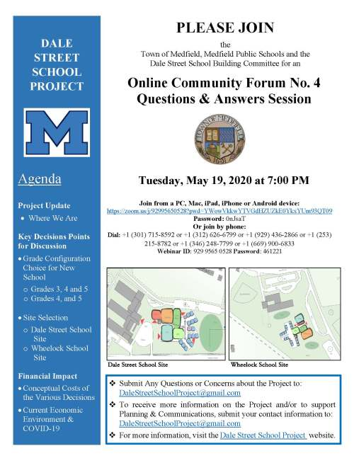 PLEASE JOIN the Town of Medfield, Medfield Public Schools and the Dale Street School Building Committee for an Online Community Forum No. 4 Questions & Answers Session Tuesday, May 19, 2020 at 7:00 PM Join from a PC, Mac, iPad, iPhone or Android device: https://zoom.us/j/92995650528?pwd=YWowVkkwYTVGdHZUZkE0YkxYUm93QT09 Password: 0nJsaT Or join by phone: Dial: +1 (301) 715-8592 or +1 (312) 626-6799 or +1 (929) 436-2866 or +1 (253) 215-8782 or +1 (346) 248-7799 or +1 (669) 900-6833 Webinar ID: 929 9565 0528 Password: 461221 Dale Street School Site Wheelock School Site DALE STREET SCHOOL PROJECT Agenda Project Update • Where We Are Key Decisions Points for Discussion • Grade Configuration Choice for New School o Grades 3, 4 and 5 o Grades 4, and 5 • Site Selection o Dale Street School Site o Wheelock School Site Financial Impact • Conceptual Costs of the Various Decisions • Current Economic Environment & COVID-19  Submit Any Questions or Concerns about the Project to: DaleStreetSchoolProject@gmail.com  To receive more information on the Project and/or to support Planning & Communications, submit your contact information to: DaleStreetSchoolProject@gmail.com  For more information, visit the Dale Street School Project website.