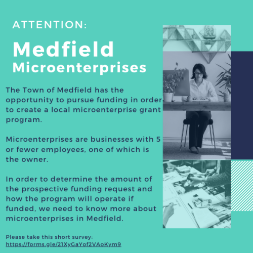 ATTENTION: Medfield Microenterprises The Town of Medfield has the opportunity to pursue funding in order to create a local microenterprise grant program. Microenterprises are businesses with 5 or fewer employees, one of which is the owner. In order to determine the amount of the prospective funding request and how the program will operate if funded, we need to know more about microenterprises in Medfield. Please take this short survey: https://forms.gle/21XyGaYof2VAoKym9