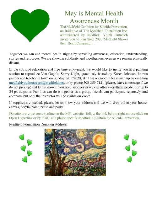 May is Mental Health Awareness Month The Medfield Coalition for Suicide Prevention, an Initiative of The Medfield Foundation Inc. administered by Medfield Youth Outreach invite you to join their 2020 Medfield Shows their Heart Campaign… Together we can end mental health stigma by spreading awareness, education, understanding, stories and resources. We are showing solidarity and togetherness, even as we remain physically distant. In the spirit of relaxation and free time enjoyment, we would like to invite you at a painting session to reproduce Van Gogh's, Starry Night, graciously hosted by Karen Johnson, known painter and teacher in town on Sunday, 5/17/2020, at 11am on zoom. Please sign up by emailing medfieldyouthoutreach@medfield.net, or by phone 508-359-7121 (please, leave a message if we do not pick up) and let us know if you need supplies as we can offer everything needed for up to 24 participants. Families can do it together as a group, friends can participate separately and compare, but only the instructor will be visible on Zoom. If supplies are needed, please, let us know your address and we will drop off at your house- canvas, acrylic paint, brush and pallet. Donations are welcome (online on the MFi website- follow the link below-right mouse click on Open Hyperlink or by mail), and please specify Medfield Coalition for Suicide Prevention. Medfield Foundation Donation Address