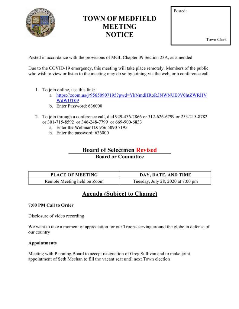 TOWN OF MEDFIELD MEETING NOTICE Posted in accordance with the provisions of MGL Chapter 39 Section 23A, as amended Due to the COVID-19 emergency, this meeting will take place remotely. Members of the public who wish to view or listen to the meeting may do so by joining via the web, or a conference call. 1. To join online, use this link: a. https://zoom.us/j/95650907195?pwd=YkNmdHRoR3NWNUE0V0htZWRHV WdWUT09 b. Enter Password: 636000 2. To join through a conference call, dial 929-436-2866 or 312-626-6799 or 253-215-8782 or 301-715-8592 or 346-248-7799 or 669-900-6833 a. Enter the Webinar ID: 956 5090 7195 b. Enter the password: 636000 Board of Selectmen Revised Board or Committee PLACE OF MEETING DAY, DATE, AND TIME Remote Meeting held on Zoom Tuesday, July 28, 2020 at 7:00 pm Agenda (Subject to Change) 7:00 PM Call to Order Disclosure of video recording We want to take a moment of appreciation for our Troops serving around the globe in defense of our country Appointments Meeting with Planning Board to accept resignation of Greg Sullivan and to make joint appointment of Seth Meehan to fill the vacant seat until next Town election Posted: Town Clerk Chief Michelle Guerette requests Board of Selectmen appoint Terrence Teehan to the position of police recruit, effective on his start date at the police academy and accept withdrawal of Joseph Sherbertes Kathy McDonald, Medfield Youth Outreach Director to discuss name change for MYO David Cashman to discuss Medfield Meadows 2020 sales prices Discussion (potential votes) COVID-19 Status Update/Operations Action Items Vote to call the Special Town Meeting Vote to open the Special Town Meeting Warrant Maurice Goulet requests Board of Selectmen approve the Software User Agreement with Sensus USA Maurice Goulet requests Board of Selectmen approve a contract with Environmental Partners Group, Inc. (EPG) for Engineering Consulting Services for the Final Design for the iron and manganese Water Treatment Facility Chief William Carrico requests the BOS sign new agreements with Beth Israel and Good Samaritan Hospital Jean Mineo requests the BOS vote to sign letter of support for grant Accept resignation of Ken Richard from the Medfield State Hospital Development Committee and appoint: • Patrick Casey • Randal Karg • Michael Metzler • Christopher McMahon Appointments to the Affordable Housing Trust: • Newton Thompson • Greg Sandomirsky ZeLus Beer Garden sign request Rocky Woods requests approval of one-day permits: • Hike for Beer – Bonfire and Brews on Friday, July 31 from 5:45 pm to 7:45 pm • Meteor Shower Campout on Wednesday, August 12 from 5 pm to 7 pm • Family and Friends Beaver Discovery Hike on Saturday, August 15 from 6 pm to 8 pm • Family and Friends Subset Hike Campout on Saturday, August 22 from 5 pm to 7 pm Town Administrator Update Next Meeting Dates Selectmen Reports Informational • Housing Choice Community Designation • Housing Production Plan Safe Harbor Certification through May 7, 2022 • CDBG-CV grant award of $683,100 for microenterprise assistance and food assistance for local food banks (regional application with Bellingham, Foxborough, Franklin, Walpole, and Wrentham) • 4 John Crowder Road Housing Lottery (applications due August 4 at 5 pm) • Bike to the Beach