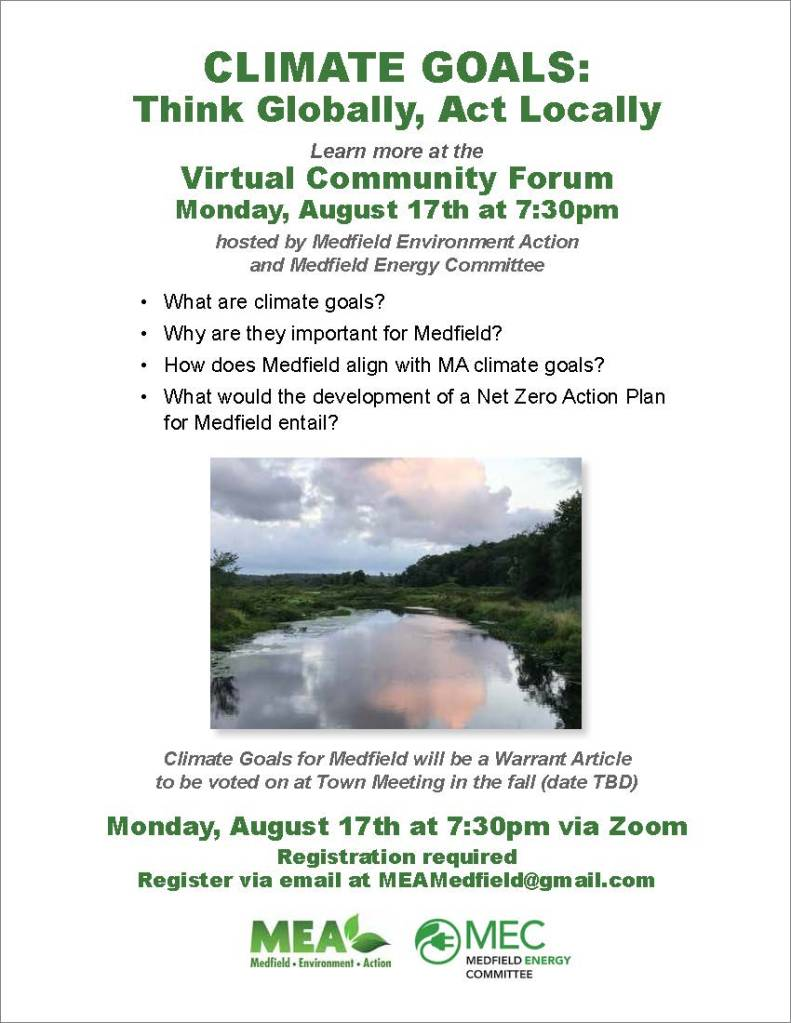 CLIMATE GOALS: Think Globally, Act Locally Learn more at the Virtual Community Forum Monday, August 17th at 7:30pm hosted by Medfield Environment Action and Medfield Energy Committee • What are climate goals? • Why are they important for Medfield? • How does Medfield align with MA climate goals? • What would the development of a Net Zero Action Plan for Medfield entail? Climate Goals for Medfield will be a Warrant Article to be voted on at Town Meeting in the fall (date TBD) Monday, August 17th at 7:30pm via Zoom Registration required Register via email at MEAMedfield@gmail.com