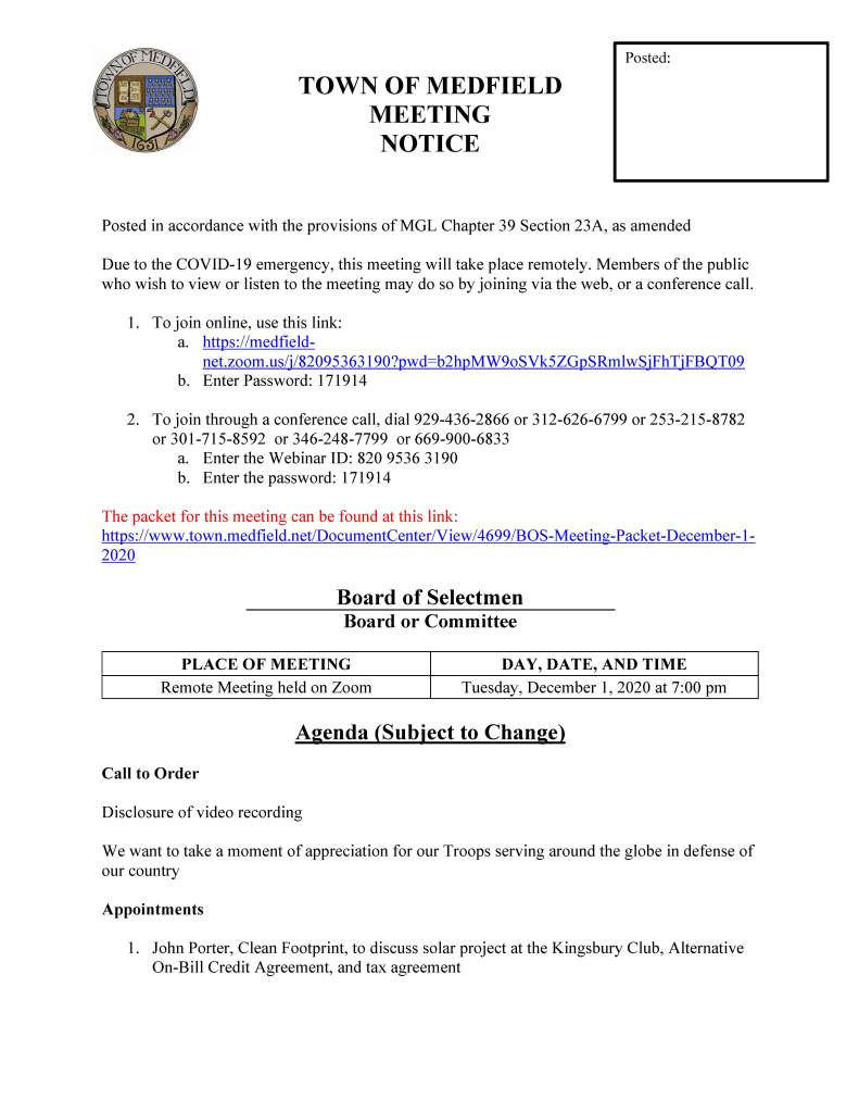 TOWN OF MEDFIELD MEETING NOTICE Posted in accordance with the provisions of MGL Chapter 39 Section 23A, as amended Due to the COVID-19 emergency, this meeting will take place remotely. Members of the public who wish to view or listen to the meeting may do so by joining via the web, or a conference call. 1. To join online, use this link: a. https://medfieldnet. zoom.us/j/82095363190?pwd=b2hpMW9oSVk5ZGpSRmlwSjFhTjFBQT09 b. Enter Password: 171914 2. To join through a conference call, dial 929-436-2866 or 312-626-6799 or 253-215-8782 or 301-715-8592 or 346-248-7799 or 669-900-6833 a. Enter the Webinar ID: 820 9536 3190 b. Enter the password: 171914 The packet for this meeting can be found at this link: https://www.town.medfield.net/DocumentCenter/View/4699/BOS-Meeting-Packet-December-1- 2020 Board of Selectmen Board or Committee PLACE OF MEETING DAY, DATE, AND TIME Remote Meeting held on Zoom Tuesday, December 1, 2020 at 7:00 pm Agenda (Subject to Change) Call to Order Disclosure of video recording We want to take a moment of appreciation for our Troops serving around the globe in defense of our country Appointments 1. John Porter, Clean Footprint, to discuss solar project at the Kingsbury Club, Alternative On-Bill Credit Agreement, and tax agreement Posted: 2. Fred Davis, Medfield Energy Committee, to introduce Susan McPhee to discuss Sustainability Manager services 3. Medfield businesses to provide update on impact of COVID-19 4. Jean Mineo and Jerry Potts to discuss proposal for outdoor music series at the Medfield State Hospital 5. Lauren Zembron to discuss request to install free little library at Straw Hat Park 6. Mohammed Akrouche to discuss request to film music video at the Medfield State Hospital Discussion (potential votes) 7. Update on COVID-19 status/operations and CARES Funding 8. Medfield Youth Outreach logo Action Items 9. Annual Committee Appointments – list of appointments is included in the meeting packet 10. Annual License Renewals 11. Rail Trail insurance update Consent Agenda 12. Sign Requests: a. Lowell Mason House Holiday Concert to be broadcast on MedfieldTV on December 5, 2020 at 7 pm Citizen Comment Town Administrator Updates Next Meeting Dates Board of Selectmen: December 15, 2020 Meeting Minutes April 16, 2020 May 5, 2020 Selectmen Reports Informational
