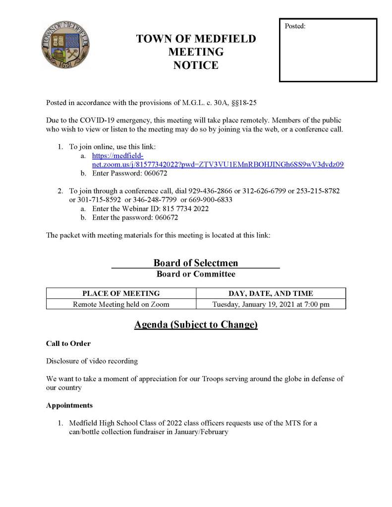 TOWN OF MEDFIELD MEETING NOTICE Posted in accordance with the provisions of M.G.L. c. 30A, §§18-25 Due to the COVID-19 emergency, this meeting will take place remotely. Members of the public who wish to view or listen to the meeting may do so by joining via the web, or a conference call. 1. To join online, use this link: a. https://medfield-net.zoom.us/j/81577342022?pwd=ZTV3VU1EMnRBOHJINGh6SS9wV3dvdz09 b. Enter Password: 060672 2. To join through a conference call, dial 929-436-2866 or 312-626-6799 or 253-215-8782 or 301-715-8592 or 346-248-7799 or 669-900-6833 a. Enter the Webinar ID: 815 7734 2022 b. Enter the password: 060672 The packet with meeting materials for this meeting is located at this link: Board of Selectmen Board or Committee PLACE OF MEETING DAY, DATE, AND TIME Remote Meeting held on Zoom Tuesday, January 19, 2021 at 7:00 pm Agenda (Subject to Change) Call to Order Disclosure of video recording We want to take a moment of appreciation for our Troops serving around the globe in defense of our country Appointments 1. Medfield High School Class of 2022 class officers requests use of the MTS for a can/bottle collection fundraiser in January/February Posted: 2. Chief Carrico, Medfield Fire Department, to discuss Fire Department personnel and the On-Call firefighter program Discussion (potential votes) 3. COVID-19 Status Update and CARES Funding Update Action Items 4. Vote to open the Warrant for the 2021 Annual Town Meeting a. Warrant to Close February 16, 2020 5. Appoint Peter Diamond as Wiring Inspector 6. Contract with Pare Corp. for Evaluations and Conceptual Design for the repairs to the Danielson Pond Dam 7. Contract with EH Wachs for a new VMT Single Turner Valve Maintenance Trailer, a previously approved capital item 8. Contract with Stumpy's Tree Service for annual Tree Work Services for the Town 9. Contract with Tighe & Bond for water and sewer rate setting 10. Approve emergency expenditure from Municipal Building Stabilization Fund in the amount of $16,880 for the boiler section replacement at Blake Middle School 11. Approve the SSERG award for Drug and Alcohol Testing and authorize Maurice Goulet to sign the contracts 12. Authorize Kristine Trierweiler to sign letter to DHCD approving refinancing for home in Allendale Subdivision Consent Agenda Citizen Comment Town Administrator Updates Next Meeting Dates January 26, 2021 February 2, 2021 Selectmen Reports Informational Town Administrator's Memo re: Free Cash Certification Initial List of Warrant Articles, subject to change