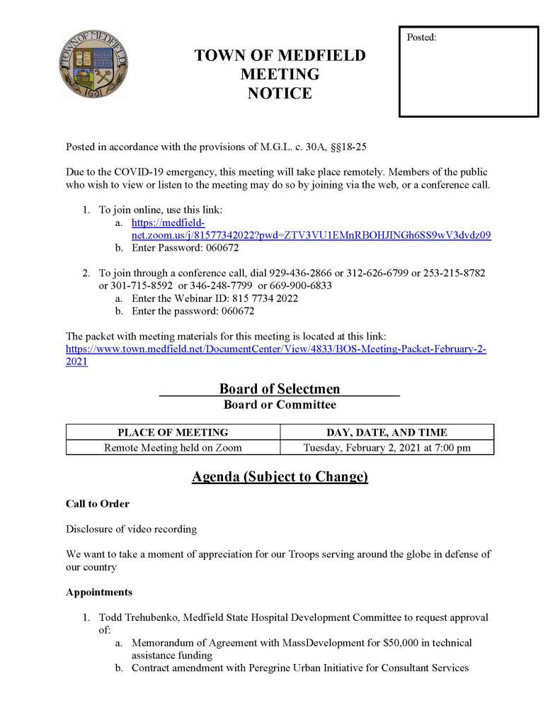 TOWN OF MEDFIELD MEETING NOTICE Posted in accordance with the provisions of M.G.L. c. 30A, §§18-25 Due to the COVID-19 emergency, this meeting will take place remotely. Members of the public who wish to view or listen to the meeting may do so by joining via the web, or a conference call. 1. To join online, use this link: a. https://medfield-net.zoom.us/j/81577342022?pwd=ZTV3VU1EMnRBOHJINGh6SS9wV3dvdz09 b. Enter Password: 060672 2. To join through a conference call, dial 929-436-2866 or 312-626-6799 or 253-215-8782 or 301-715-8592 or 346-248-7799 or 669-900-6833 a. Enter the Webinar ID: 815 7734 2022 b. Enter the password: 060672 The packet with meeting materials for this meeting is located at this link: https://www.town.medfield.net/DocumentCenter/View/4833/BOS-Meeting-Packet-February-2-2021 Board of Selectmen Board or Committee PLACE OF MEETING DAY, DATE, AND TIME Remote Meeting held on Zoom Tuesday, February 2, 2021 at 7:00 pm Agenda (Subject to Change) Call to Order Disclosure of video recording We want to take a moment of appreciation for our Troops serving around the globe in defense of our country Appointments 1. Todd Trehubenko, Medfield State Hospital Development Committee to request approval of: a. Memorandum of Agreement with MassDevelopment for $50,000 in technical assistance funding b. Contract amendment with Peregrine Urban Initiative for Consultant Services Posted: 2. Jean Mineo and Jerry Potts, Cultural Alliance of Medfield, to provide update on prior request to use of Medfield State Hospital for the Summer Concert Series 3. Mark Anastasio, Coolidge Corner Theater, to request use of the Medfield State Hospital for a drive-in movie theater 4. Jeff Marble, Medfield Food Cupboard, to discuss potential lease of Town of Medfield property Discussion (potential votes) 5. COVID-19 Status Update and CARES Funding Update 6. FY2022 Operating and Capital Budgets 7. 2021 Annual Town Meeting and Warrant Articles Action Items 8. Committee Appointments: a. Appoint Chris Carlin to the Transfer Station and Recycling Committee 9. Committee Resignations a. Accept the resignation of Chris Kaldy from the Medfield Wildlife Committee b. Accept the resignation of Nate Bazinet from the Board of Registrars c. Accept the resignation of Tom Powers from the Medfield Wireless Committee Consent Agenda Citizen Comment Town Administrator Updates Next Meeting Dates February 9, 2021 February 17, 2021: Medfield State Hospital PIP Meeting February 23, 2021 Selectmen Reports Informational Verizon Complaint Data – Form 500