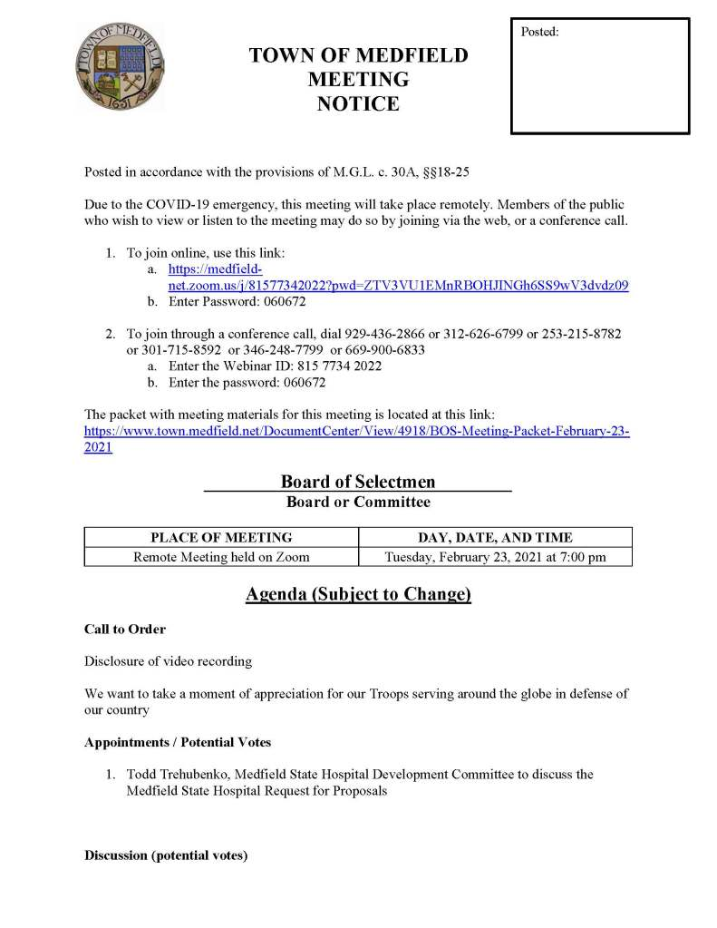 TOWN OF MEDFIELD MEETING NOTICE Posted in accordance with the provisions of M.G.L. c. 30A, §§18-25 Due to the COVID-19 emergency, this meeting will take place remotely. Members of the public who wish to view or listen to the meeting may do so by joining via the web, or a conference call. 1. To join online, use this link: a. https://medfield-net.zoom.us/j/81577342022?pwd=ZTV3VU1EMnRBOHJINGh6SS9wV3dvdz09 b. Enter Password: 060672 2. To join through a conference call, dial 929-436-2866 or 312-626-6799 or 253-215-8782 or 301-715-8592 or 346-248-7799 or 669-900-6833 a. Enter the Webinar ID: 815 7734 2022 b. Enter the password: 060672 The packet with meeting materials for this meeting is located at this link: https://www.town.medfield.net/DocumentCenter/View/4918/BOS-Meeting-Packet-February-23-2021 Board of Selectmen Board or Committee PLACE OF MEETING DAY, DATE, AND TIME Remote Meeting held on Zoom Tuesday, February 23, 2021 at 7:00 pm Agenda (Subject to Change) Call to Order Disclosure of video recording We want to take a moment of appreciation for our Troops serving around the globe in defense of our country Appointments / Potential Votes 1. Todd Trehubenko, Medfield State Hospital Development Committee to discuss the Medfield State Hospital Request for Proposals Discussion (potential votes) Posted: 2. COVID-19 Status Update and CARES Funding Update 3. FY2022 Operating and Capital Budgets 4. 2021 Annual Town Meeting and Warrant Articles Action Items 5. Committee Appointments a. Appoint Margret Vasaturo to the Board of Registrars for a one-year term b. Appoint Jennifer Keating to the Board of Registrars for a three-year term 6. Vote to sign Warrant for the Town Election on March 29, 2021 7. Vote to authorize deficit spending for the snow and ice budget 8. Kingsbury Club Solar Project a. Tax Agreements, subject to Town Meeting approval b. Alternative on Bill Credit Agreements 9. North Street Solar Project a. Approve Tax Agreement, subject to Town Meeting approval Consent Agenda Citizen Comment Town Administrator Updates Next Meeting Dates • March 2, 2021 • March 16, 2021 • March 23, 2021 Selectmen Reports Informational • Massachusetts DHCD Public Housing Notice 2021-01 re: Changes Pertaining to Town Appointed Tenant Board Members, effective May 15, 2021 • Medfield Vegetation Management Plan o Public Hearing: Thursday, April 8, 2021 at 11 am