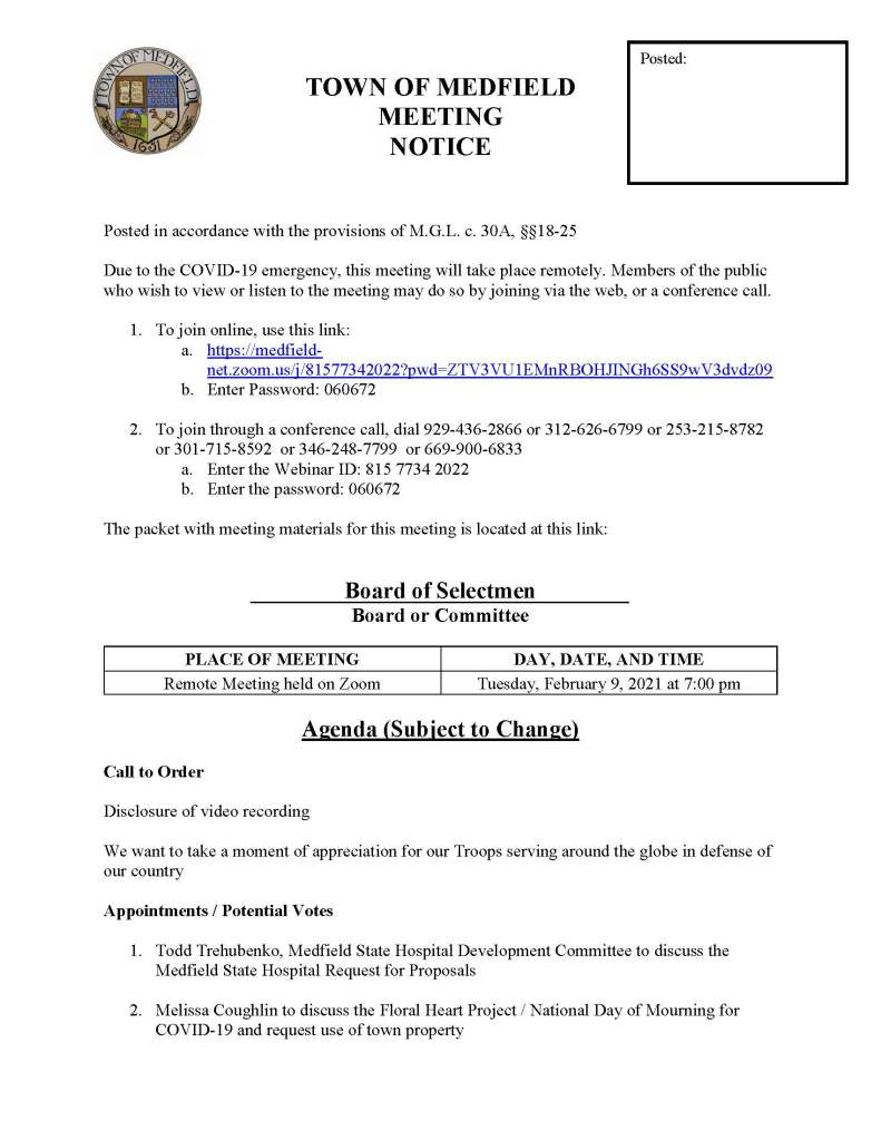TOWN OF MEDFIELD MEETING NOTICE Posted in accordance with the provisions of M.G.L. c. 30A, §§18-25 Due to the COVID-19 emergency, this meeting will take place remotely. Members of the public who wish to view or listen to the meeting may do so by joining via the web, or a conference call. 1. To join online, use this link: a. https://medfield-net.zoom.us/j/81577342022?pwd=ZTV3VU1EMnRBOHJINGh6SS9wV3dvdz09 b. Enter Password: 060672 2. To join through a conference call, dial 929-436-2866 or 312-626-6799 or 253-215-8782 or 301-715-8592 or 346-248-7799 or 669-900-6833 a. Enter the Webinar ID: 815 7734 2022 b. Enter the password: 060672 The packet with meeting materials for this meeting is located at this link: Board of Selectmen Board or Committee PLACE OF MEETING DAY, DATE, AND TIME Remote Meeting held on Zoom Tuesday, February 9, 2021 at 7:00 pm Agenda (Subject to Change) Call to Order Disclosure of video recording We want to take a moment of appreciation for our Troops serving around the globe in defense of our country Appointments / Potential Votes 1. Todd Trehubenko, Medfield State Hospital Development Committee to discuss the Medfield State Hospital Request for Proposals 2. Melissa Coughlin to discuss the Floral Heart Project / National Day of Mourning for COVID-19 and request use of town property Posted: Discussion (potential votes) 3. COVID-19 Status Update and CARES Funding Update 4. FY2022 Operating and Capital Budgets 5. 2021 Annual Town Meeting and Warrant Articles Action Items 6. Committee Resignations a. Accept the resignation of Eileen DeSorgher from the Board of Registrars 7. Vote to close the Annual Town Meeting warrant on February 16 at 5:00 PM Consent Agenda Citizen Comment Town Administrator Updates Next Meeting Dates February 23, 2021 March 2, 2021 Selectmen Reports Informational