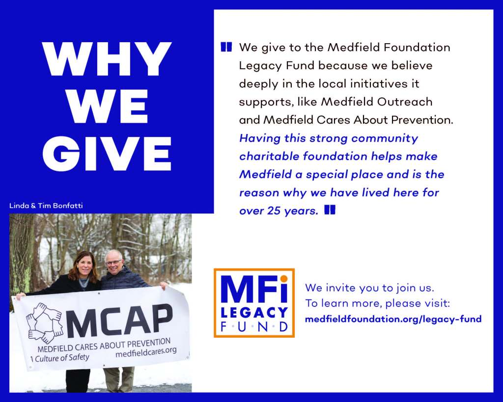 We give to the Medfield Foundation Legacy Fund because we believe deeply in the local initiatives it supports, like Medfield Outreach and Medfield Cares About Prevention. Having this strong community charitable foundation helps make Medfield a special place and is the reason why we have lived here for over 25 years. Linda & Tim Bonfatti We invite you to join us. To learn more, please visit: medfieldfoundation.org/legacy-fund
