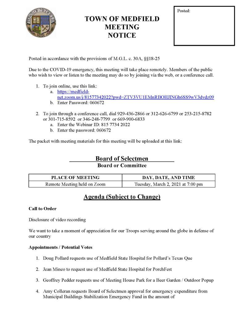 TOWN OF MEDFIELD MEETING NOTICE   Posted in accordance with the provisions of M.G.L. c. 30A, §§18-25  Due to the COVID-19 emergency, this meeting will take place remotely. Members of the public who wish to view or listen to the meeting may do so by joining via the web, or a conference call.  	 1.	To join online, use this link: a.	https://medfield-net.zoom.us/j/81577342022?pwd=ZTV3VU1EMnRBOHJINGh6SS9wV3dvdz09   b.	Enter Password: 060672  2.	To join through a conference call, dial 929-436-2866 or 312-626-6799 or 253-215-8782  or 301-715-8592  or 346-248-7799  or 669-900-6833 a.	Enter the Webinar ID: 815 7734 2022 b.	Enter the password: 060672  The packet with meeting materials for this meeting will be uploaded at this link:    Board of Selectmen Board or Committee  PLACE OF MEETING	DAY, DATE, AND TIME Remote Meeting held on Zoom	Tuesday, March 2, 2021 at 7:00 pm   Agenda (Subject to Change)  Call to Order  Disclosure of video recording  We want to take a moment of appreciation for our Troops serving around the globe in defense of our country  Appointments / Potential Votes   1.	Doug Pollard requests use of Medfield State Hospital for Pollard's Texas Que  2.	Jean Mineo to request use of Medfield State Hospital for PorchFest  3.	Geoffrey Pedder requests use of Meeting House Park for a Beer Garden / Outdoor Popup  4.	Amy Colleran requests Board of Selectmen approval for emergency expenditure from Municipal Buildings Stabilization Emergency Fund in the amount of   5.	Scott McDermott, Town Moderator, to discuss 2021 Annual Town Meeting   Discussion (potential votes)   6.	COVID-19 Status Update and CARES Funding Update  7.	FY2022 Operating and Capital Budgets and Reserve Fund Policy   8.	2021 Annual Town Meeting and Warrant Articles   Action Items   9.	Vote to approve Memorandum of Agreement with the Medfield Permanent Firefighter Association, Local 4478, IAFF, AFL-CIO  10.	Request to reinstate door to door solicitations   11.	Committee appointments:  a.	Appoint Meenakshi Chivukula to the Board of Health as an Associate Member b.	Appoint Jeff Kane to the Board of Health as an Associate Member  12.	Contract with Woodard & Curran for Owner's Project Management Services for the Water Treatment Plant Project   Consent Agenda  Citizen Comment  Town Administrator Updates  Next Meeting Dates •	March 9, 2021 •	March 16, 2021 •	March 23, 2021 •	March 30, 2021  Selectmen Reports  Informational
