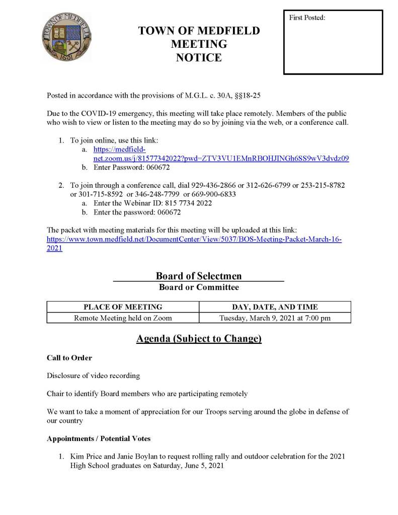 TOWN OF MEDFIELD MEETING NOTICE Posted in accordance with the provisions of M.G.L. c. 30A, §§18-25 Due to the COVID-19 emergency, this meeting will take place remotely. Members of the public who wish to view or listen to the meeting may do so by joining via the web, or a conference call. 1. To join online, use this link: a. https://medfield-net.zoom.us/j/81577342022?pwd=ZTV3VU1EMnRBOHJINGh6SS9wV3dvdz09 b. Enter Password: 060672 2. To join through a conference call, dial 929-436-2866 or 312-626-6799 or 253-215-8782 or 301-715-8592 or 346-248-7799 or 669-900-6833 a. Enter the Webinar ID: 815 7734 2022 b. Enter the password: 060672 The packet with meeting materials for this meeting will be uploaded at this link: https://www.town.medfield.net/DocumentCenter/View/5037/BOS-Meeting-Packet-March-16-2021 Board of Selectmen Board or Committee PLACE OF MEETING DAY, DATE, AND TIME Remote Meeting held on Zoom Tuesday, March 9, 2021 at 7:00 pm Agenda (Subject to Change) Call to Order Disclosure of video recording Chair to identify Board members who are participating remotely We want to take a moment of appreciation for our Troops serving around the globe in defense of our country Appointments / Potential Votes 1. Kim Price and Janie Boylan to request rolling rally and outdoor celebration for the 2021 High School graduates on Saturday, June 5, 2021 First Posted: 2. Kymberli Brenton to request use of Medfield State Hospital for the Medfield High School football banquet 3. Medfield Board of Water and Sewerage to discuss the Medfield Water Treatment Plant project Discussion (potential votes) 4. COVID-19 Status Update and CARES Funding Update 5. Fiscal Year 2022 Operating and Capital Budgets and Financial Policies 6. 2021 Annual Town Meeting and Warrant Articles Action Items 7. Open the Annual Town Meeting Warrant 8. Fiscal Year 2022 Health Insurance rate renewal 9. Memorandum of Agreement with the Medfield Police League 10. Close the Annual Town Meeting Warrant Consent Agenda Citizen