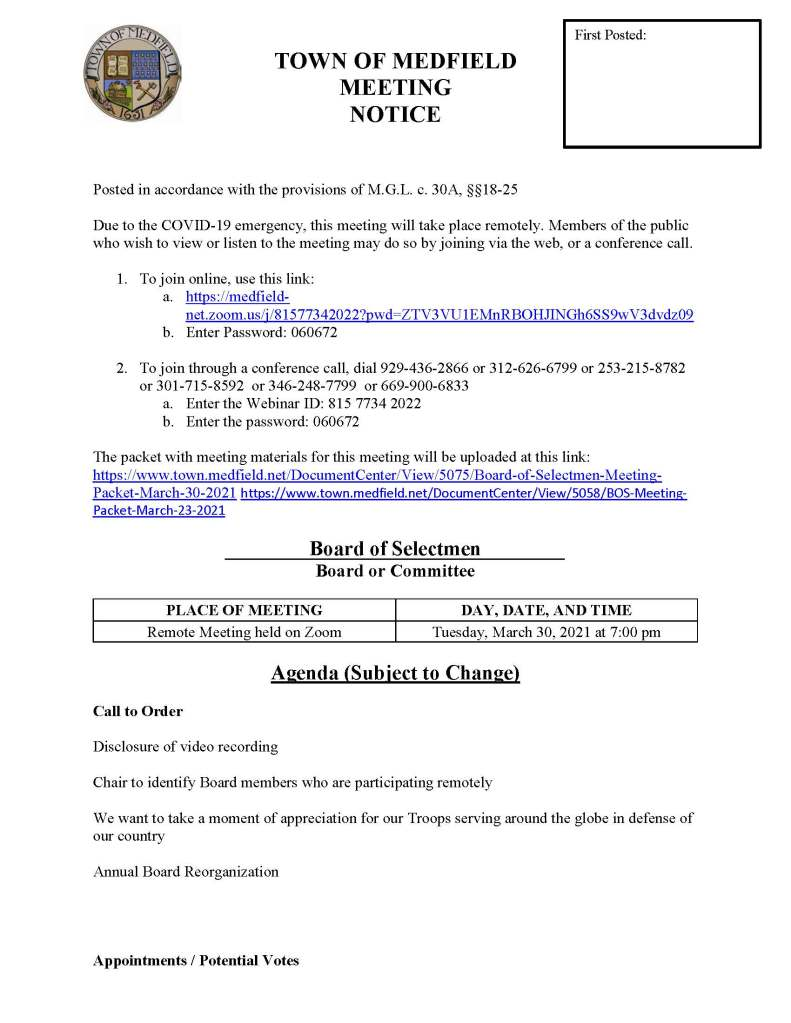TOWN OF MEDFIELD MEETING NOTICE Posted in accordance with the provisions of M.G.L. c. 30A, §§18-25 Due to the COVID-19 emergency, this meeting will take place remotely. Members of the public who wish to view or listen to the meeting may do so by joining via the web, or a conference call. 1. To join online, use this link: a. https://medfield-net.zoom.us/j/81577342022?pwd=ZTV3VU1EMnRBOHJINGh6SS9wV3dvdz09 b. Enter Password: 060672 2. To join through a conference call, dial 929-436-2866 or 312-626-6799 or 253-215-8782 or 301-715-8592 or 346-248-7799 or 669-900-6833 a. Enter the Webinar ID: 815 7734 2022 b. Enter the password: 060672 The packet with meeting materials for this meeting will be uploaded at this link: https://www.town.medfield.net/DocumentCenter/View/5075/Board-of-Selectmen-Meeting-Packet-March-30-2021 https://www.town.medfield.net/DocumentCenter/View/5058/BOS-Meeting-Packet-March-23-2021 Board of Selectmen Board or Committee PLACE OF MEETING DAY, DATE, AND TIME Remote Meeting held on Zoom Tuesday, March 30, 2021 at 7:00 pm Agenda (Subject to Change) Call to Order Disclosure of video recording Chair to identify Board members who are participating remotely We want to take a moment of appreciation for our Troops serving around the globe in defense of our country Annual Board Reorganization Appointments / Potential Votes First Posted: 1. Town Administrator Kristine Trierweiler requests Board of Selectmen appoint Mark Bryson as the Veterans Service Officer for the Town of Medfield 2. Keegan Van Sicklen requests Class II Motor Vehicle Sales License at 27 Brook Street 3. Roberta Lynch, Council on Aging to discuss reopening the CENTER to the public 4. Board of Health to discuss Public Health Nurse Position and provide COVID-19 update 5. Geoffrey Pedder requests one day beer permit for May 14 and June 11 to serve beer at the Pollard's Texas Que temporary site at the MSH 6. Kim Price and Janie Boylan request permission to decorate Straw Hat Park for the Rolling Rally Discussion (potential votes) 7. COVID-19 Status Update and CARES Funding Update 8. Fiscal Year 2022 Operating and Capital Budgets and Financial Policies 9. 2021 Annual Town Meeting and Warrant Articles Action Items 10. Maurice Goulet requests the Board of Selectmen vote to award annual contract with Stumpy's Tree Service for Town-wide tree services 11. Maurice Goulet requests the Board of Selectmen vote to award contract with Weston & Sampson for Chief Operator services at the Wastewater Treatment Plant 12. Maurice Goulet requests the Board of Selectmen vote to award Contract with Truax Corporation for catch basin cleaning 13. Gazebo Players requests permission to use MSH on July 24 and July 25 to provide free Shakespeare performances 14. Board of Selectmen to vote to direct the SBC to pursue a Net Zero building and pursue all options for savings to maximize the return on the town's investment. Consent Agenda Town Administrator Updates Next Meeting Dates • April 1, 2021 Annual Warrant Hearing • April 6, 2021 • April 20, 2021 Selectmen Reports Informational