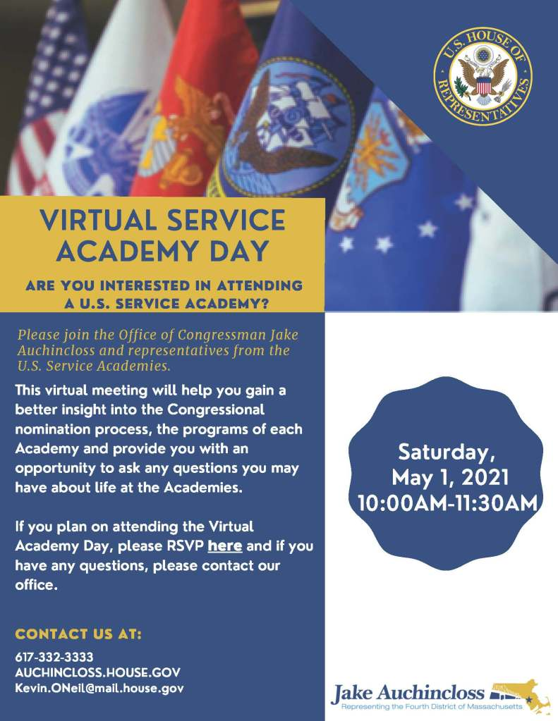 Saturday, May 1, 2021 10:00AM-11:30AM 617-332-3333 AUCHINCLOSS.HOUSE.GOV Kevin.ONeil@mail.house.gov If you plan on attending the VirtualAcademy Day, please RSVP here and if youhave any questions, please contact ouroffice. This virtual meeting will help you gain abetter insight into the Congressionalnomination process, the programs of eachAcademy and provide you with anopportunity to ask any questions you mayhave about life at the Academies. ARE YOU INTERESTED IN ATTENDING A U.S. SERVICE ACADEMY? CONTACT US AT: VIRTUAL SERVICE ACADEMY DAY Please join the Office of Congressman JakeAuchincloss and representatives from theU.S. Service Academies.