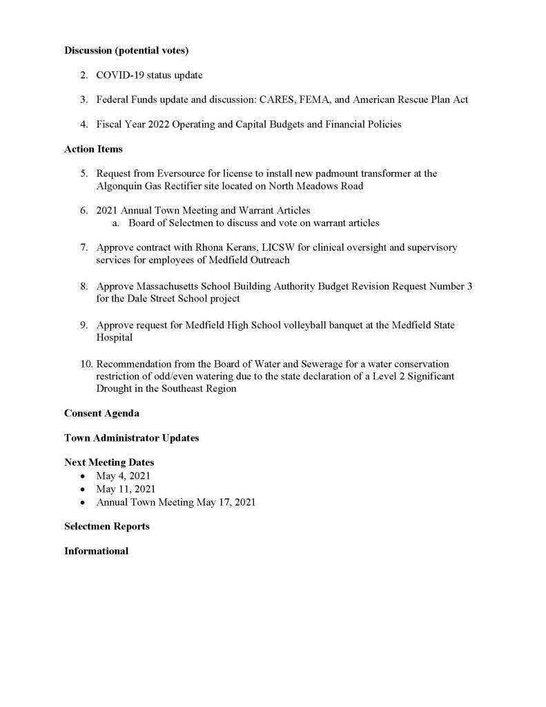 TOWN OF MEDFIELD MEETING NOTICE Posted in accordance with the provisions of M.G.L. c. 30A, §§18-25 Due to the COVID-19 emergency, this meeting will take place remotely. Members of the public who wish to view or listen to the meeting may do so by joining via the web, or a conference call. 1. To join online, use this link: a. https://medfieldnet. zoom.us/j/81577342022?pwd=ZTV3VU1EMnRBOHJINGh6SS9wV3dvdz09 b. Enter Password: 060672 2. To join through a conference call, dial 929-436-2866 or 312-626-6799 or 253-215-8782 or 301-715-8592 or 346-248-7799 or 669-900-6833 a. Enter the Webinar ID: 815 7734 2022 b. Enter the password: 060672 The packet with meeting materials for this meeting will be uploaded at this link: https://www.town.medfield.net/DocumentCenter/View/5142/BOS-Meeting-Packet-April-20- 2021 Board of Selectmen Board or Committee PLACE OF MEETING DAY, DATE, AND TIME Remote Meeting held on Zoom Tuesday, April 20, 2021 at 7:00 pm Agenda (Subject to Change) Call to Order Disclosure of video recording Chair to identify Board members who are participating remotely We want to take a moment of appreciation for our Troops serving around the globe in defense of our country Appointments / Potential Votes 1. Medfield Energy Committee to discuss two Town Meeting Warrant Articles regarding Community Choice Aggregation and Climate Goals First Posted: Discussion (potential votes) 2. COVID-19 status update 3. Federal Funds update and discussion: CARES, FEMA, and American Rescue Plan Act 4. Fiscal Year 2022 Operating and Capital Budgets and Financial Policies Action Items 5. Request from Eversource for license to install new padmount transformer at the Algonquin Gas Rectifier site located on North Meadows Road 6. 2021 Annual Town Meeting and Warrant Articles a. Board of Selectmen to discuss and vote on warrant articles 7. Approve contract with Rhona Kerans, LICSW for clinical oversight and supervisory services for employees of Medfield Outreach 8. Approve Massachusetts School Bu
