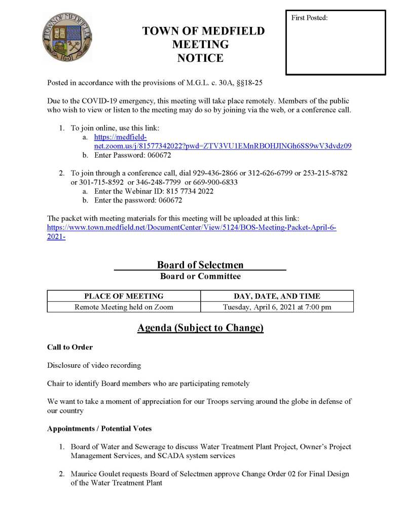 TOWN OF MEDFIELD MEETING NOTICE  Posted in accordance with the provisions of M.G.L. c. 30A, §§18-25  Due to the COVID-19 emergency, this meeting will take place remotely. Members of the public who wish to view or listen to the meeting may do so by joining via the web, or a conference call.  	 1.	To join online, use this link: a.	https://medfield-net.zoom.us/j/81577342022?pwd=ZTV3VU1EMnRBOHJINGh6SS9wV3dvdz09   b.	Enter Password: 060672  2.	To join through a conference call, dial 929-436-2866 or 312-626-6799 or 253-215-8782  or 301-715-8592  or 346-248-7799  or 669-900-6833 a.	Enter the Webinar ID: 815 7734 2022 b.	Enter the password: 060672  The packet with meeting materials for this meeting will be uploaded at this link: https://www.town.medfield.net/DocumentCenter/View/5124/BOS-Meeting-Packet-April-6-2021-     Board of Selectmen Board or Committee  PLACE OF MEETING	DAY, DATE, AND TIME Remote Meeting held on Zoom	Tuesday, April 6, 2021 at 7:00 pm   Agenda (Subject to Change)  Call to Order  Disclosure of video recording  Chair to identify Board members who are participating remotely   We want to take a moment of appreciation for our Troops serving around the globe in defense of our country  Appointments / Potential Votes   1.	Board of Water and Sewerage to discuss Water Treatment Plant Project, Owner's Project Management Services, and SCADA system services   2.	Maurice Goulet requests Board of Selectmen approve Change Order 02 for Final Design of the Water Treatment Plant  3.	Maurice Goulet to provide update on nighttime Infiltration and Inflow (I&I) work in April  4.	Transfer Station and Recycling Committee requests increase to the 2021-2023 Transfer Station Sticker fee  5.	Kathy McDonald, Outreach Director, requests permission to hang flyers at Medfield State Hospital for May Mental Health Awareness Month   Discussion (potential votes)   6.	COVID-19 status update  7.	Federal Funds update and discussion: CARES, FEMA, and American Rescue Plan Act  8.	Fiscal Year 2022 Operating and Capital Budgets and Financial Policies   9.	2021 Annual Town Meeting and Warrant Articles   Action Items   10.	Town Administrator requests Board of Selectmen to approve Melanson Heath as the Town's auditor for Fiscal Years 2021, 2022, and 2023  11.	Approve the Interconnection Service Agreement with Eversource for a solar installation at the DPW Town Garage   12.	Accept FY21 Firefighter Safety Equipment Grant from the Commonwealth of Massachusetts Department of Fire Services in the amount of $15,000 to purchase new brush gear and authorize Town Administrator Kristine Trierweiler to sign the standard state grant contract  Consent Agenda  13.	Boy Scouts request permission to camp at Medfield State Hospital on April 10 to April 11, 2021   14.	Rolling Rally Graduation requests permission to post fundraising signs in the approved locations  Town Administrator Updates  Next Meeting Dates •	April 20, 2021 •	May 4, 2021 •	May 11, 2021 •	Annual Town Meeting May 17, 2021  Selectmen Reports  Informational