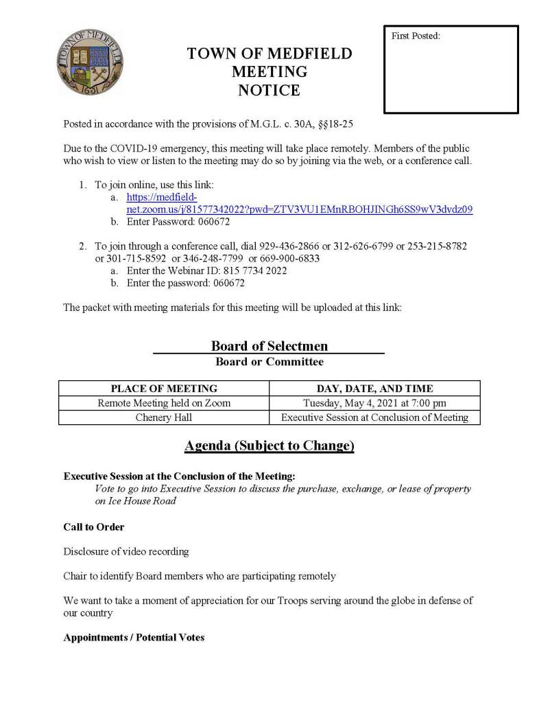 TOWN OF MEDFIELD MEETING NOTICE Posted in accordance with the provisions of M.G.L. c. 30A, §§18-25 Due to the COVID-19 emergency, this meeting will take place remotely. Members of the public who wish to view or listen to the meeting may do so by joining via the web, or a conference call. 1. To join online, use this link: a. https://medfieldnet. zoom.us/j/81577342022?pwd=ZTV3VU1EMnRBOHJINGh6SS9wV3dvdz09 b. Enter Password: 060672 2. To join through a conference call, dial 929-436-2866 or 312-626-6799 or 253-215-8782 or 301-715-8592 or 346-248-7799 or 669-900-6833 a. Enter the Webinar ID: 815 7734 2022 b. Enter the password: 060672 The packet with meeting materials for this meeting will be uploaded at this link: Board of Selectmen Board or Committee PLACE OF MEETING DAY, DATE, AND TIME Remote Meeting held on Zoom Tuesday, May 4, 2021 at 7:00 pm Chenery Hall Executive Session at Conclusion of Meeting Agenda (Subject to Change) Executive Session at the Conclusion of the Meeting: Vote to go into Executive Session to discuss the purchase, exchange, or lease of property on Ice House Road Call to Order Disclosure of video recording Chair to identify Board members who are participating remotely We want to take a moment of appreciation for our Troops serving around the globe in defense of our country Appointments / Potential Votes First Posted: 1. Public Hearing 7:00 PM: Power Home Remodeling Group, Inc to request solicitation permit 2. Town Administrator Kristine Trierweiler requests the Board of Selectmen appoint David Henkels to the position of Conservation Agent for the Town of Medfield 3. Maurice Goulet, Director of Public Works, to request Board of Selectmen approval of the Medfield Complete Streets Policy 4. Medfield Planning Board, to discuss the Planning Board's recommended zoning Warrant Articles for the 2021 Annual Town Meeting 5. Jean Mineo to discuss: a. Cultural Alliance of Medfield application to the MassDevelopment Underutilized Properties Grant Program and request Board of Selectmen approve letter of support b. Cultural Alliance of Medfield programming at the Medfield State Hospital on land leased to the Cultural Alliance of Medfield c. Request for installation of temporary/seasonal staging d. Request for installation of a bench at MSH Chapel Property 6. Vote to authorize the Chair to sign MSBA First Amendment to Feasibility Study Agreement Discussion and Potential Votes 7. COVID-19 status update 8. Federal Funds update and discussion: CARES, FEMA, and American Rescue Plan Act 9. Fiscal Year 2022 Operating and Capital Budgets and Financial Policies 10. 2021 Annual Town Meeting 11. Board of Selectmen to discuss and vote on remaining Annual Town Meeting Warrant Articles: a. Article 24 b. Article 26 c. Article 27 d. Article 28 e. Article 29 f. Article 30 12. Board of Selectmen to discuss policy on correspondence Action Items 13. Approve grant extension and authorize Chair to sign agreement with MassDevelopment for the 2018 Technical Assistance Grant for Medfield State Hospital Chapel Feasibility 14. Approve contract for Fiscal Years 2023, 2024, and 2025 with Patriot Properties, Inc. to value, inspect, and list personal property accounts 15. Approve Fiscal Year 2021 appropriations transfer in the amount of $7,500 from the Workers Compensation account to the Liability Insurance account Consent Agenda Medfield Garden Club request for signage advertising the Annual Plant Sale Town Administrator Updates Next Meeting Dates  May 11, 2021(if needed)  Annual Town Meeting May 17, 2021 at 5 pm Selectmen Reports Informational ZBA Decisions