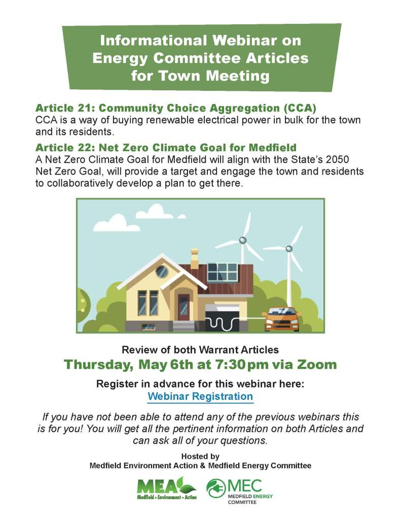 Informational Webinar on Energy Committee Articles for Town Meeting Article 21: Community Choice Aggregation (CCA) CCA is a way of buying renewable electrical power in bulk for the town and its residents. Article 22: Net Zero Climate Goal for Medfield A Net Zero Climate Goal for Medfield will align with the State's 2050 Net Zero Goal, will provide a target and engage the town and residents to collaboratively develop a plan to get there. Review of both Warrant Articles Thursday, May 6th at 7:30pm via Zoom Register in advance for this webinar here: Webinar Registration If you have not been able to attend any of the previous webinars this is for you! You will get all the pertinent information on both Articles and can ask all of your questions. Hosted by Medfield Environment Action & Medfield Energy Committee