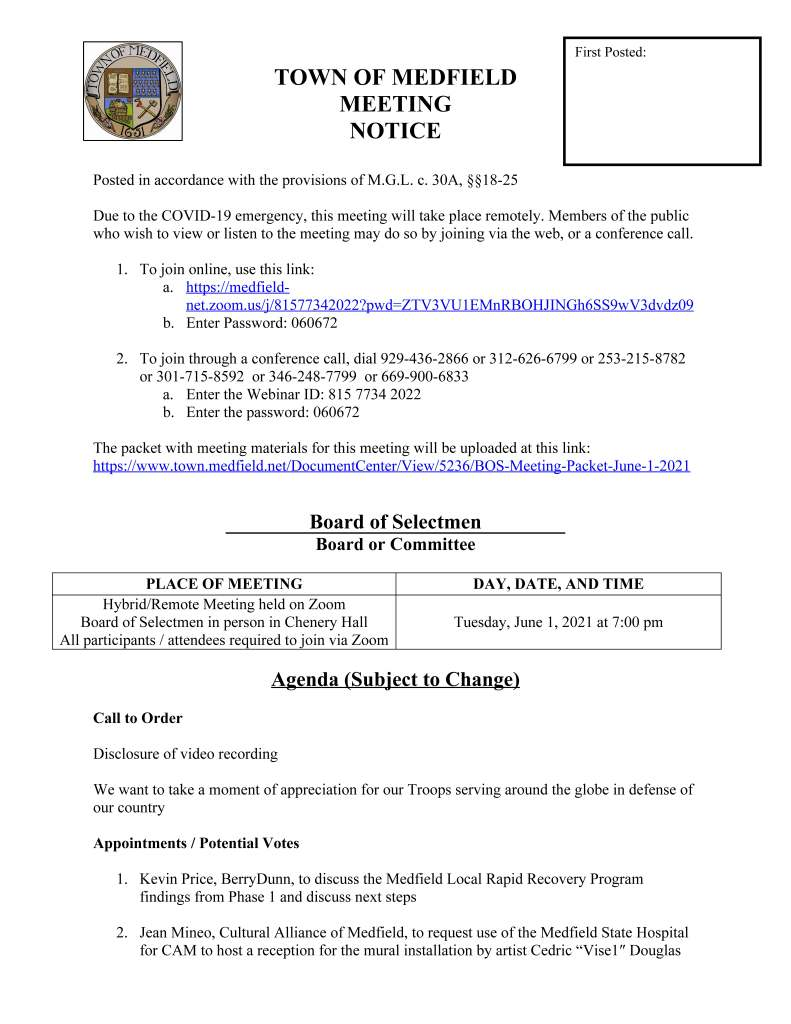 """TOWN OF MEDFIELD MEETING NOTICE Posted in accordance with the provisions of M.G.L. c. 30A, §§18-25 Due to the COVID-19 emergency, this meeting will take place remotely. Members of the public who wish to view or listen to the meeting may do so by joining via the web, or a conference call. 1. To join online, use this link: a. https://medfieldnet. zoom.us/j/81577342022?pwd=ZTV3VU1EMnRBOHJINGh6SS9wV3dvdz09 b. Enter Password: 060672 2. To join through a conference call, dial 929-436-2866 or 312-626-6799 or 253-215-8782 or 301-715-8592 or 346-248-7799 or 669-900-6833 a. Enter the Webinar ID: 815 7734 2022 b. Enter the password: 060672 The packet with meeting materials for this meeting will be uploaded at this link: https://www.town.medfield.net/DocumentCenter/View/5236/BOS-Meeting-Packet-June-1-2021 Board of Selectmen Board or Committee PLACE OF MEETING DAY, DATE, AND TIME Hybrid/Remote Meeting held on Zoom Board of Selectmen in person in Chenery Hall All participants / attendees required to join via Zoom Tuesday, June 1, 2021 at 7:00 pm Agenda (Subject to Change) Call to Order Disclosure of video recording We want to take a moment of appreciation for our Troops serving around the globe in defense of our country Appointments / Potential Votes 1. Kevin Price, BerryDunn, to discuss the Medfield Local Rapid Recovery Program findings from Phase 1 and discuss next steps 2. Jean Mineo, Cultural Alliance of Medfield, to request use of the Medfield State Hospital for CAM to host a reception for the mural installation by artist Cedric """"Vise1″ Douglas First Posted: called """"The Healing Properties of Art and Nature"""" on Monday, June 7, 2021 at 7:00 pm at the mural, located on Building #10 Discussion and Potential Votes 3. COVID-19 status update 4. Federal Funds update and discussion: CARES, FEMA, and American Rescue Plan Act 5. Review and discuss the Board of Selectmen Board/Committee Structure Policy and Appointment Policy 6. Senior Tax Work Off Program 7. Discuss creation of and app"""
