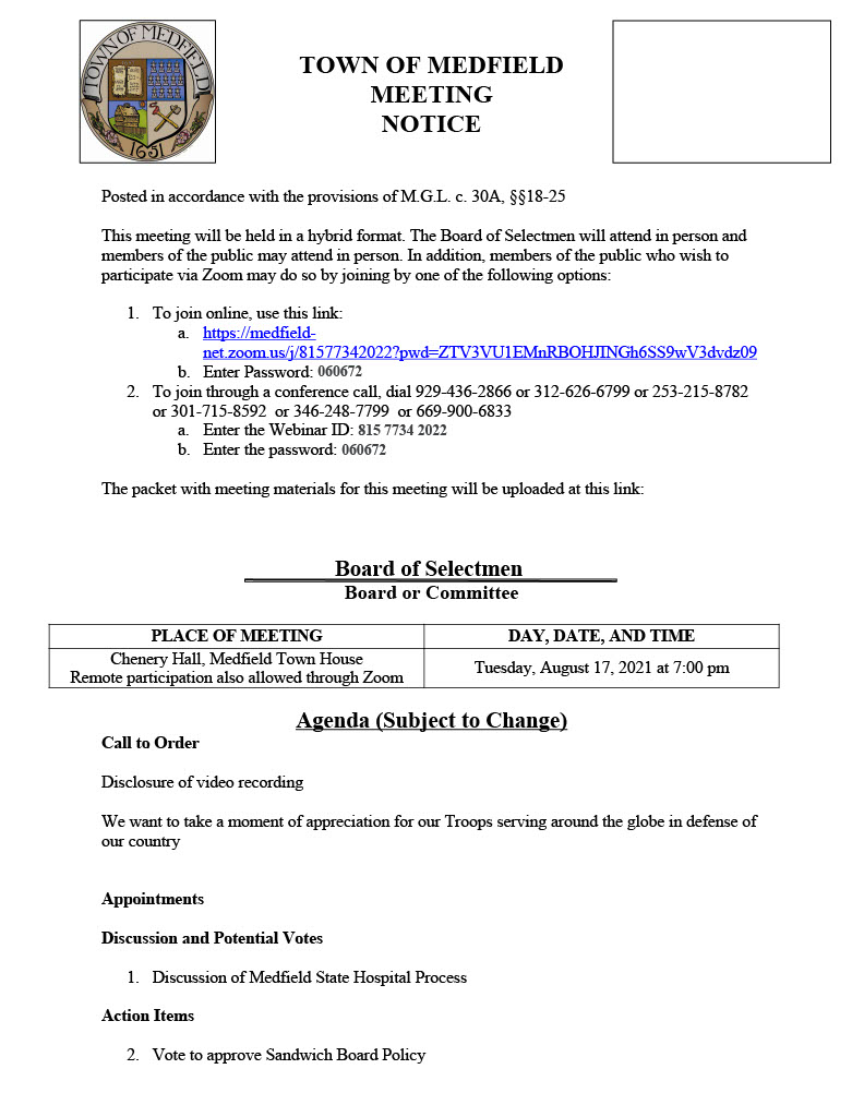 TOWN OF MEDFIELD MEETING NOTICE Posted in accordance with the provisions of M.G.L. c. 30A, §§18-25 This meeting will be held in a hybrid format. The Board of Selectmen will attend in person and members of the public may attend in person. In addition, members of the public who wish to participate via Zoom may do so by joining by one of the following options: 1. To join online, use this link: a. https://medfieldnet.zoom.us/j/81577342022?pwd=ZTV3VU1EMnRBOHJINGh6SS9wV3dvdz09 b. Enter Password: 060672 2. To join through a conference call, dial 929-436-2866 or 312-626-6799 or 253-215-8782 or 301-715-8592 or 346-248-7799 or 669-900-6833 a. Enter the Webinar ID: 815 7734 2022 b. Enter the password: 060672 The packet with meeting materials for this meeting will be uploaded at this link: Board of Selectmen Board or Committee PLACE OF MEETING DAY, DATE, AND TIME Chenery Hall, Medfield Town House Remote participation also allowed through Zoom Tuesday, August 17, 2021 at 7:00 pm Agenda (Subject to Change) Call to Order Disclosure of video recording We want to take a moment of appreciation for our Troops serving around the globe in defense of our country Appointments Discussion and Potential Votes 1. Discussion of Medfield State Hospital Process Action Items 2. Vote to approve Sandwich Board Policy 3. Vote to approve Car Wash Fundraiser Policy 4. Vote to approve the Land Disposition Agreement and the Memorandum of Understanding for the Hinkley South project 5. Vote to support the Hinkley South project submittal to the Massachusetts Department of Housing and Community Development (DHCD) as a Local Initiative Program project for a 24-unit age restricted (62 plus) development, subject to final purchase and sales agreement, and authorize the Chair to sign the LIP application and submit a letter of support to DHCD 6. Vote to appoint the following members to the Board of Selectmen Name Change Committee and adopt the Committee Charter a. Nate Bazinet, Ann Thompson, Richard DeSorgher, Al