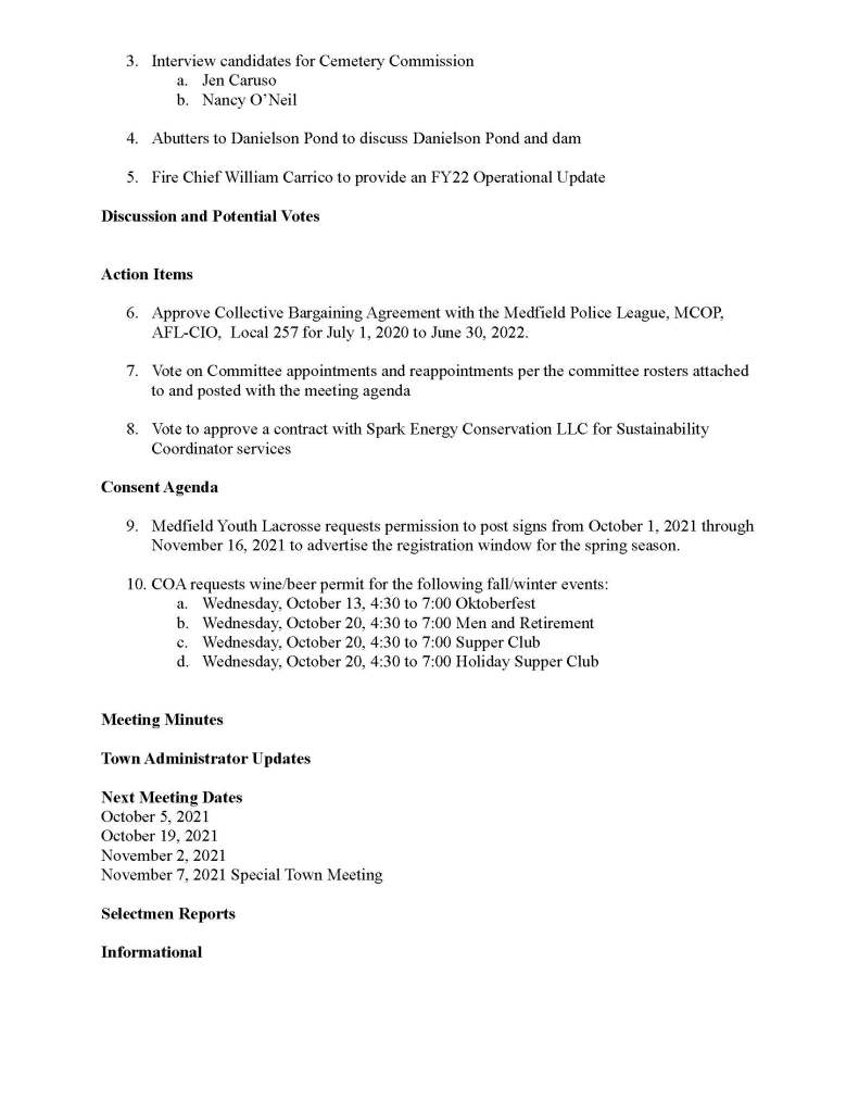 TOWN OF MEDFIELD MEETING NOTICE Posted in accordance with the provisions of M.G.L. c. 30A, §§18-25 This meeting will be held in a hybrid format. The Board of Selectmen will attend in person and members of the public may attend in person. In addition, members of the public who wish to participate via Zoom may do so by joining by one of the following options: 1. To join online, use this link: a. https://medfield-net.zoom.us/j/81577342022?pwd=ZTV3VU1EMnRBOHJINGh6 SS9wV3dvdz09 b. Enter Password: 060672 2. To join through a conference call, dial 929-436-2866 or 312-626-6799 or 253-215-8782 or 301-715-8592 or 346-248-7799 or 669-900-6833 a. Enter the Webinar ID: 815 7734 2022 b. Enter the password: 060672 The packet with meeting materials for this meeting will be uploaded at this link: https://www.town.medfield.net/DocumentCenter/View/5448/BOS-Meeting-Packet-September-28 -2021 Board of Selectmen Board or Committee PLACE OF MEETING DAY, DATE, AND TIME Chenery Hall, Medfield Town House Remote participation available through Zoom Tuesday, September 28, 2021 at 7:00 pm Agenda (Subject to Change) Call to Order Disclosure of video recording We want to take a moment of appreciation for our Troops serving around the globe in defense of our country Appointments 1. Dale Street School Building Committee and Warrant Committee to discuss: a. the new elementary school project costs b. financing options for the project 2. Warrant Committee to discuss the Town's Financial Policies 3. Interview candidates for Cemetery Commission a. Jen Caruso b. Nancy O'Neil 4. Abutters to Danielson Pond to discuss Danielson Pond and dam 5. Fire Chief William Carrico to provide an FY22 Operational Update Discussion and Potential Votes Action Items 6. Approve Collective Bargaining Agreement with the Medfield Police League, MCOP, AFL-CIO, Local 257 for July 1, 2020 to June 30, 2022. 7. Vote on Committee appointments and reappointments per the committee rosters attached to and posted with the meeting agenda 