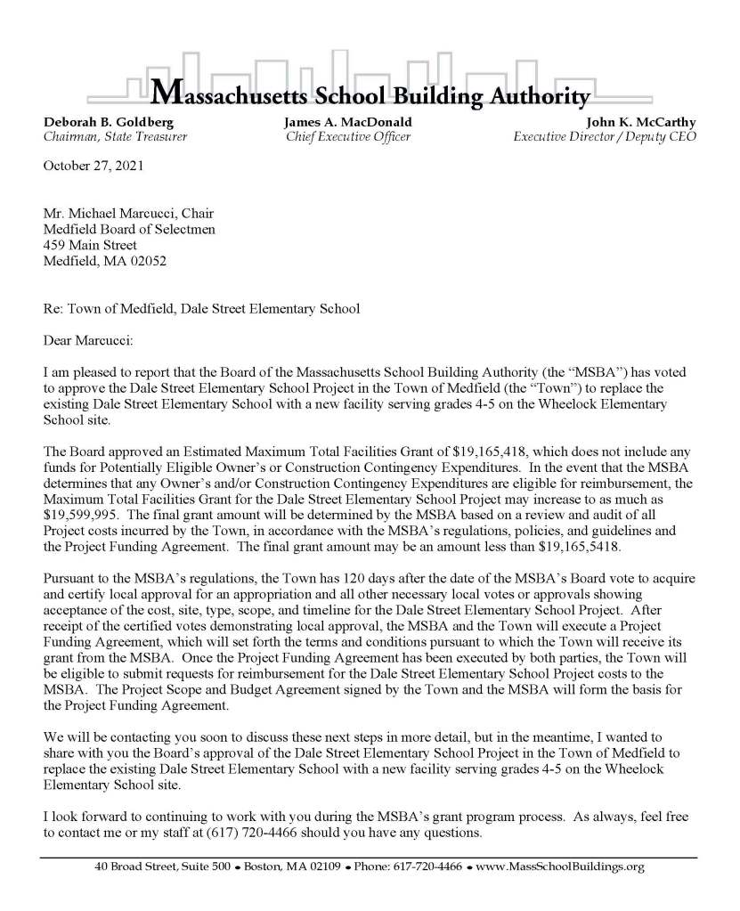 """Deborah B. Goldberg James A. MacDonald John K. McCarthy Chairman, State Treasurer Chief Executive Officer Executive Director / Deputy CEO 40 Broad Street, Suite 500 ● Boston, MA 02109 ● Phone: 617-720-4466 ● www.MassSchoolBuildings.org October 27, 2021 Mr. Michael Marcucci, Chair Medfield Board of Selectmen 459 Main Street Medfield, MA 02052 Re: Town of Medfield, Dale Street Elementary School Dear Marcucci: I am pleased to report that the Board of the Massachusetts School Building Authority (the """"MSBA"""") has voted to approve the Dale Street Elementary School Project in the Town of Medfield (the """"Town"""") to replace the existing Dale Street Elementary School with a new facility serving grades 4-5 on the Wheelock Elementary School site. The Board approved an Estimated Maximum Total Facilities Grant of $19,165,418, which does not include any funds for Potentially Eligible Owner's or Construction Contingency Expenditures. In the event that the MSBA determines that any Owner's and/or Construction Contingency Expenditures are eligible for reimbursement, the Maximum Total Facilities Grant for the Dale Street Elementary School Project may increase to as much as $19,599,995. The final grant amount will be determined by the MSBA based on a review and audit of all Project costs incurred by the Town, in accordance with the MSBA's regulations, policies, and guidelines and the Project Funding Agreement. The final grant amount may be an amount less than $19,165,5418. Pursuant to the MSBA's regulations, the Town has 120 days after the date of the MSBA's Board vote to acquire and certify local approval for an appropriation and all other necessary local votes or approvals showing acceptance of the cost, site, type, scope, and timeline for the Dale Street Elementary School Project. After receipt of the certified votes demonstrating local approval, the MSBA and the Town will execute a Project Funding Agreement, which will set forth the terms and conditions pursuant to which the Town will """